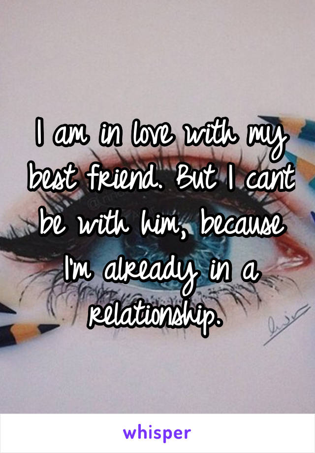 I am in love with my best friend. But I cant be with him, because I'm already in a relationship.