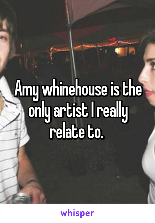 Amy whinehouse is the only artist I really relate to.