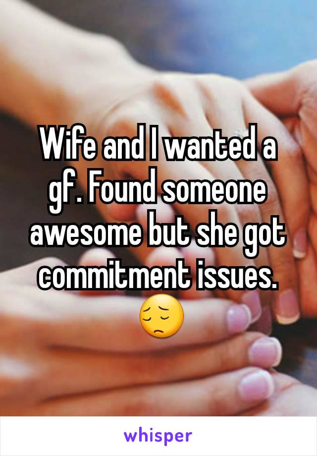 Wife and I wanted a gf. Found someone awesome but she got commitment issues.  😔