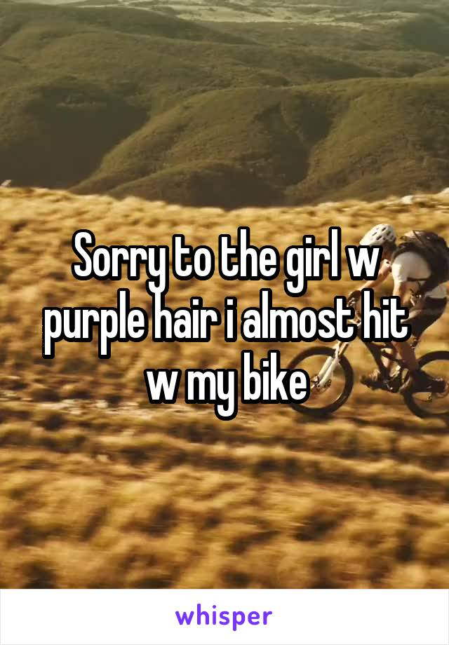 Sorry to the girl w purple hair i almost hit w my bike