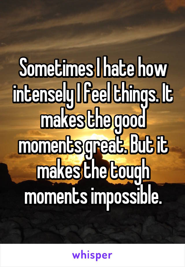 Sometimes I hate how intensely I feel things. It makes the good moments great. But it makes the tough moments impossible.