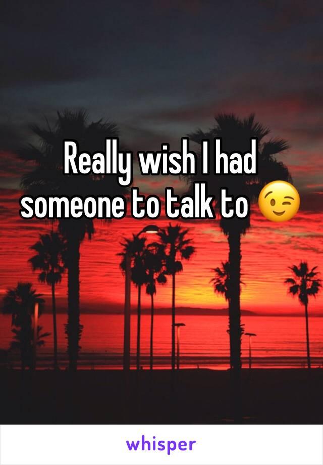 Really wish I had someone to talk to 😉