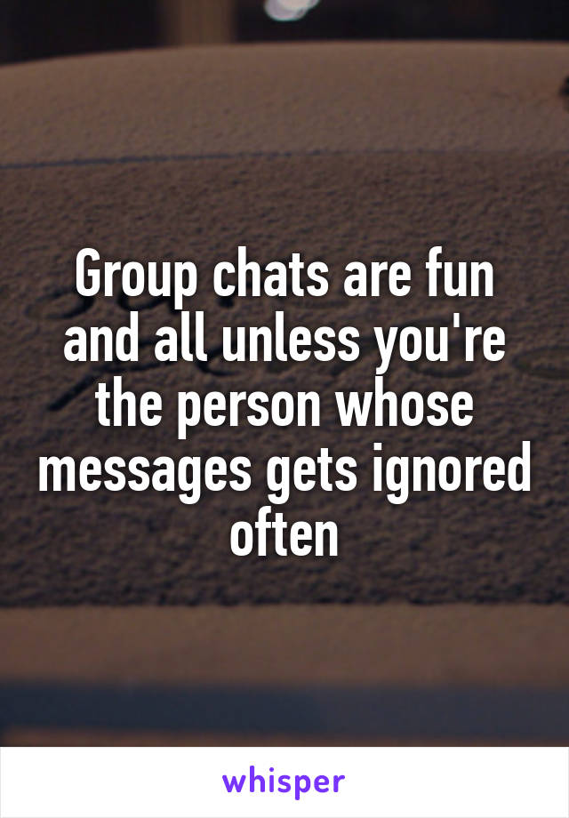 Group chats are fun and all unless you're the person whose messages gets ignored often