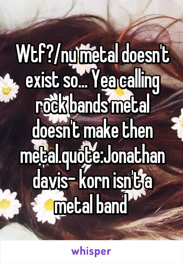 Wtf?/nu metal doesn't exist so... Yea calling rock bands metal doesn't make then metal.quote:Jonathan davis- korn isn't a metal band