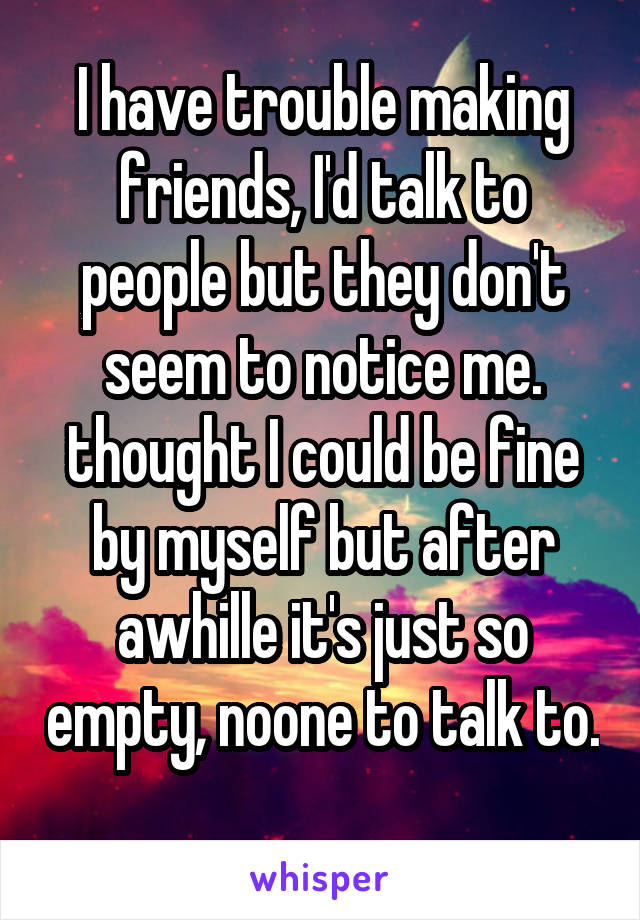 I have trouble making friends, I'd talk to people but they don't seem to notice me. thought I could be fine by myself but after awhille it's just so empty, noone to talk to.