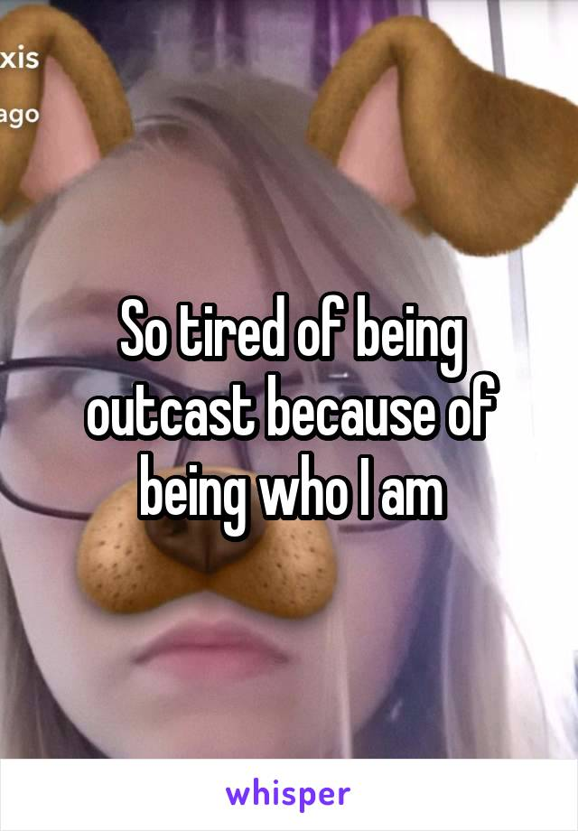 So tired of being outcast because of being who I am