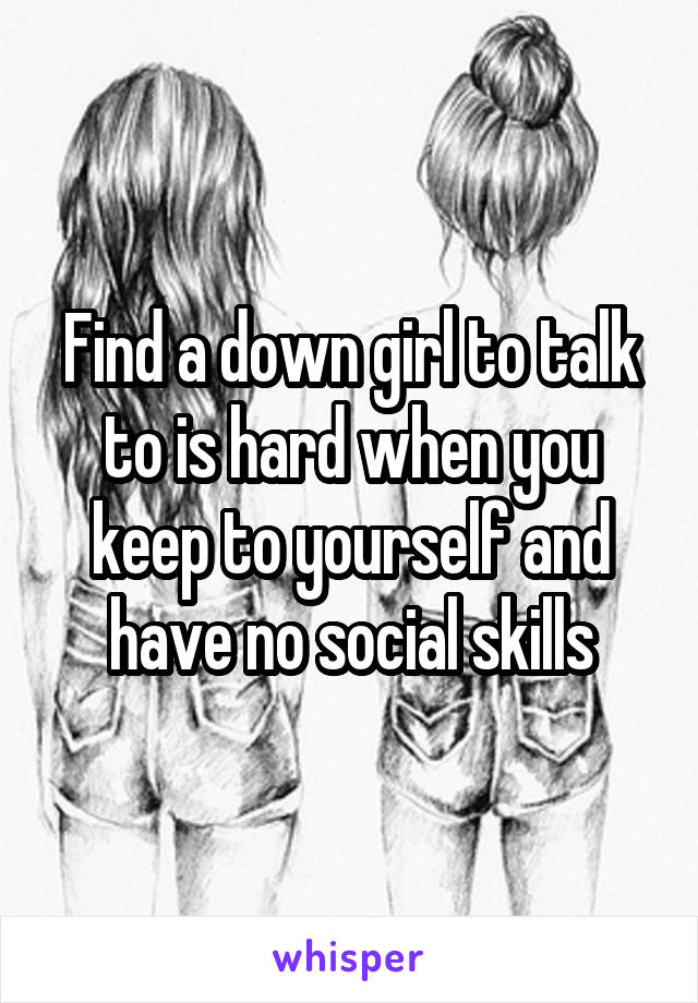 Find a down girl to talk to is hard when you keep to yourself and have no social skills