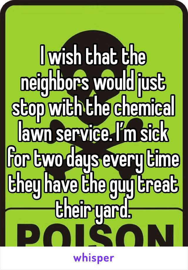 I wish that the neighbors would just stop with the chemical lawn service. I'm sick for two days every time they have the guy treat their yard.