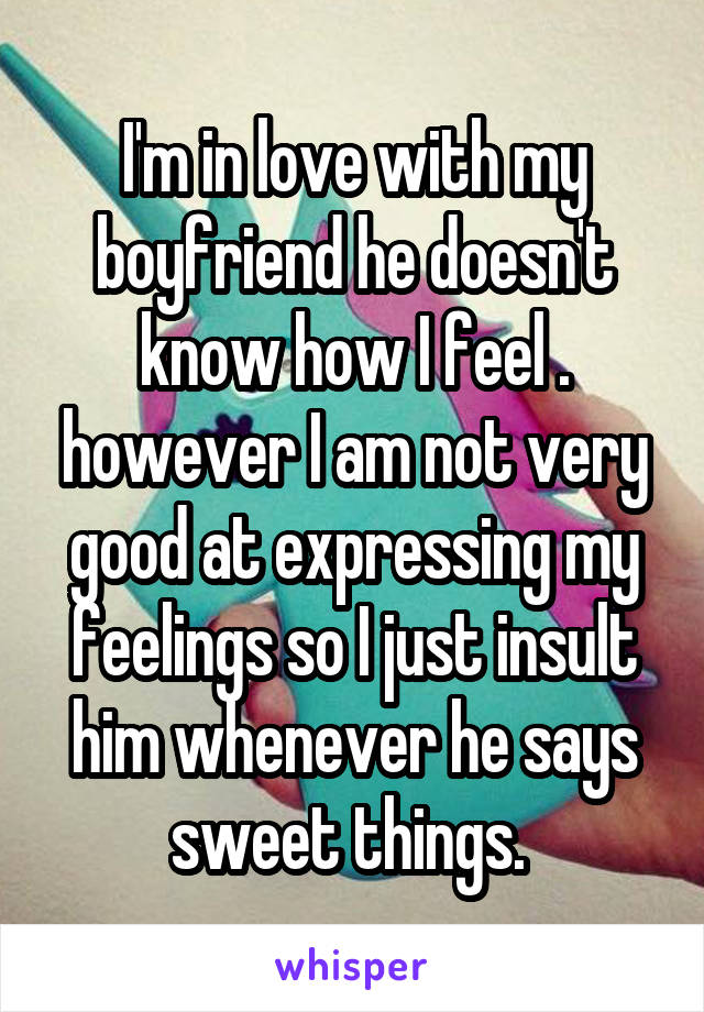 I'm in love with my boyfriend he doesn't know how I feel . however I am not very good at expressing my feelings so I just insult him whenever he says sweet things.