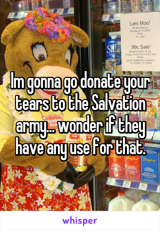 Im gonna go donate your tears to the Salvation army... wonder if they have any use for that.