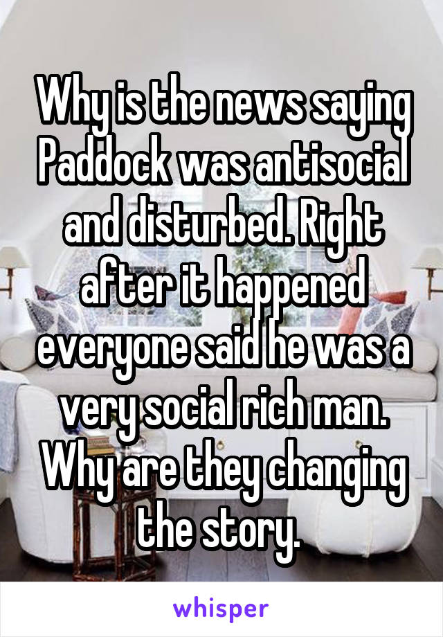 Why is the news saying Paddock was antisocial and disturbed. Right after it happened everyone said he was a very social rich man. Why are they changing the story.