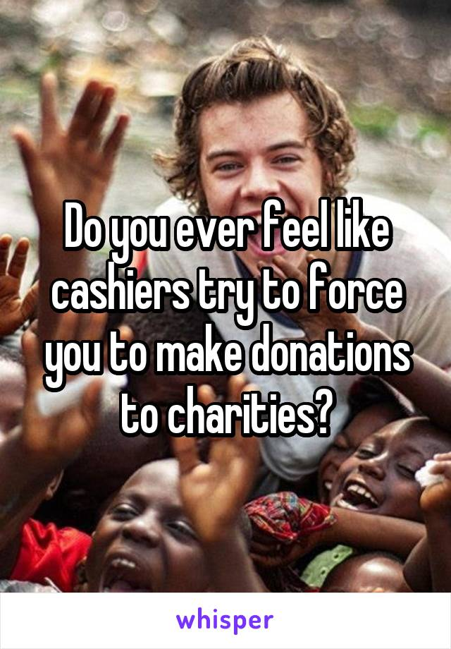Do you ever feel like cashiers try to force you to make donations to charities?
