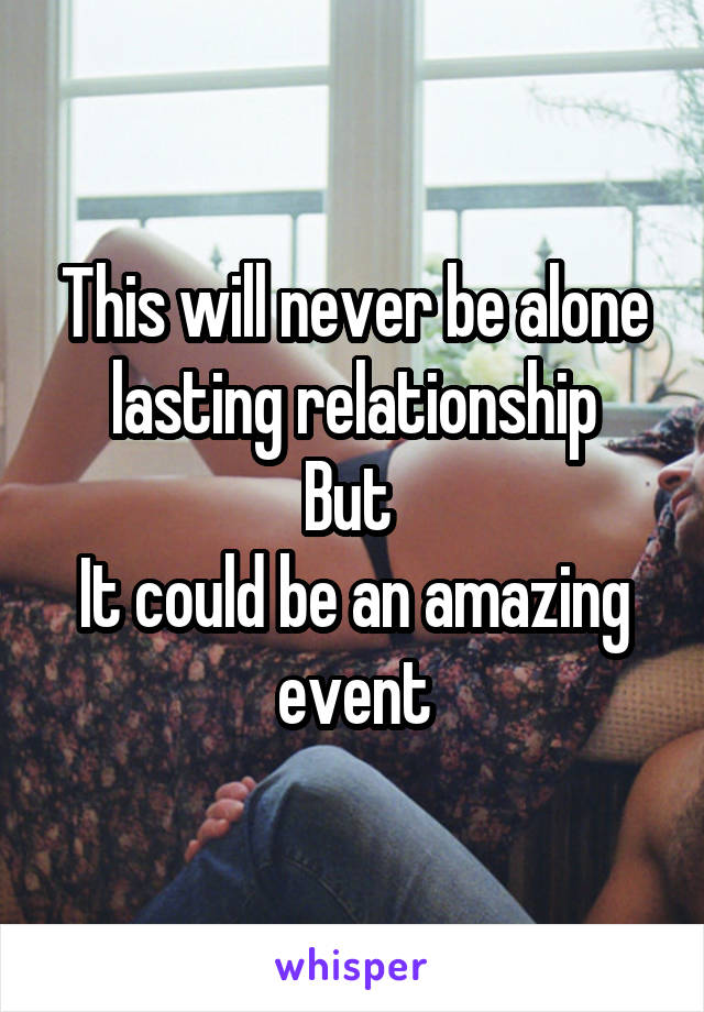This will never be alone lasting relationship But  It could be an amazing event