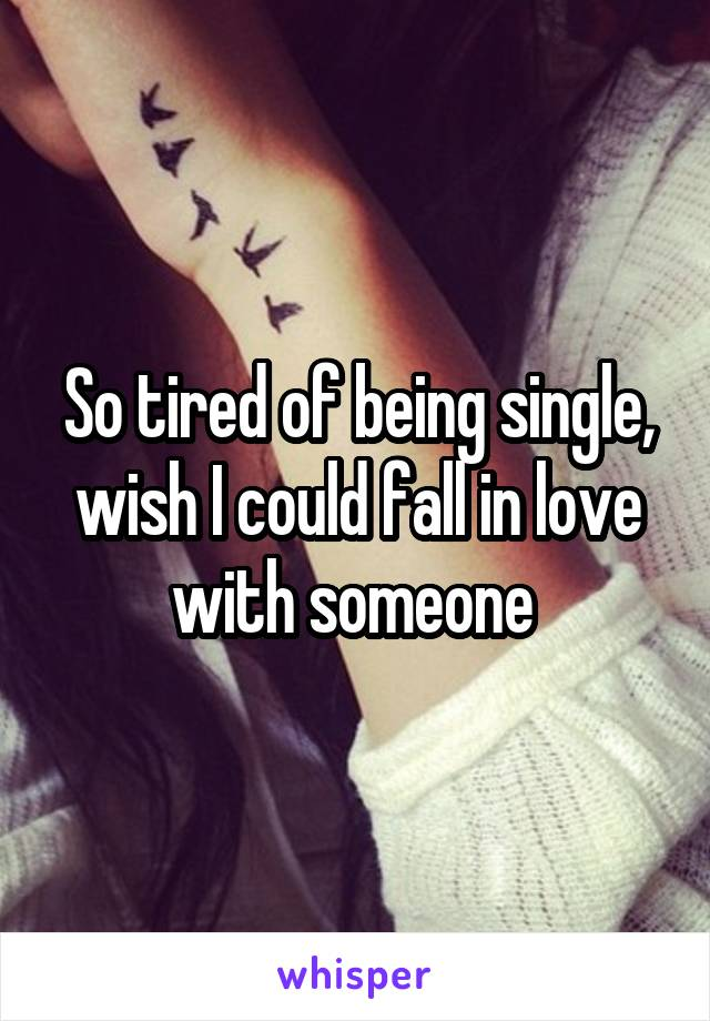 So tired of being single, wish I could fall in love with someone