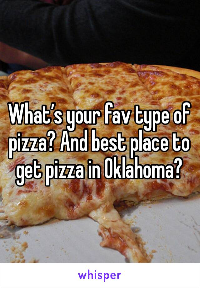 What's your fav type of pizza? And best place to get pizza in Oklahoma?
