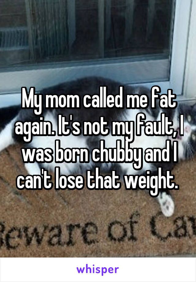 My mom called me fat again. It's not my fault, I was born chubby and I can't lose that weight.