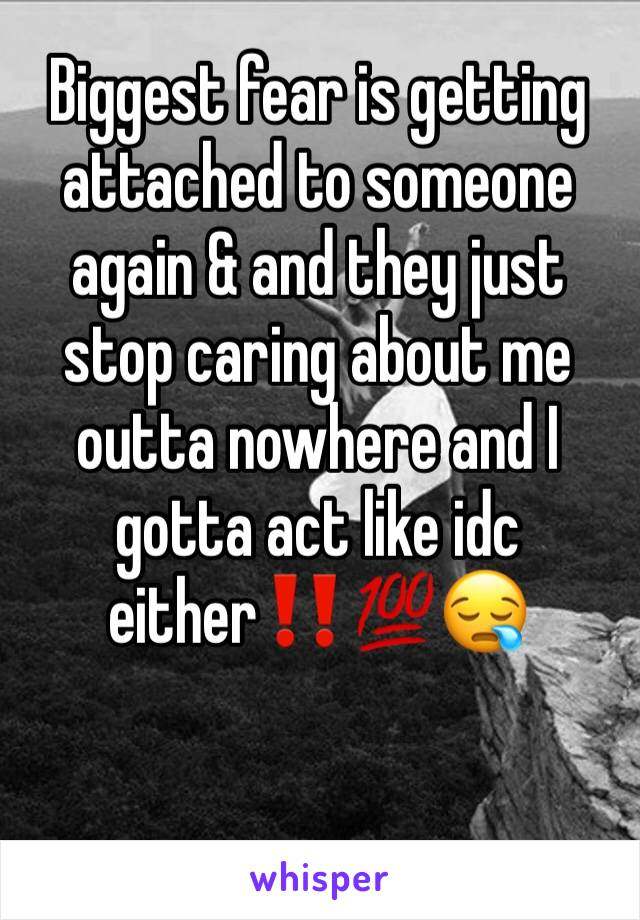 Biggest fear is getting attached to someone again & and they just stop caring about me outta nowhere and I gotta act like idc either‼️💯😪