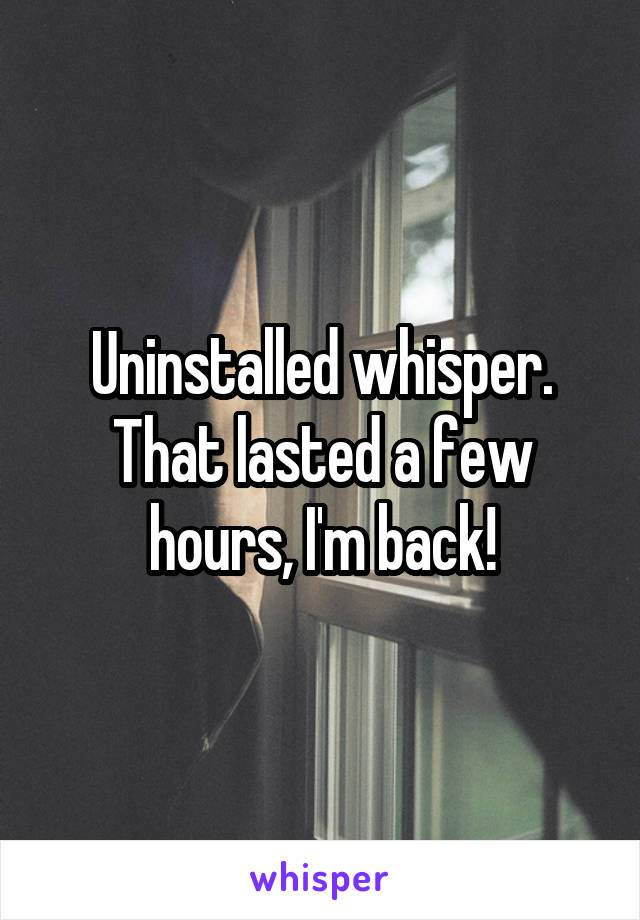 Uninstalled whisper. That lasted a few hours, I'm back!