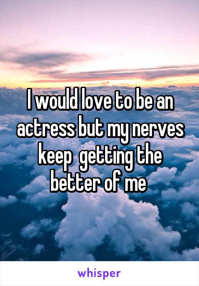 I would love to be an actress but my nerves keep  getting the better of me