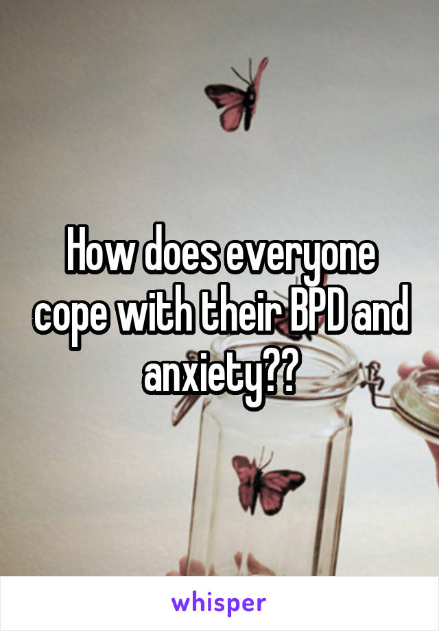 How does everyone cope with their BPD and anxiety??