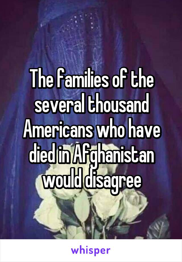 The families of the several thousand Americans who have died in Afghanistan would disagree