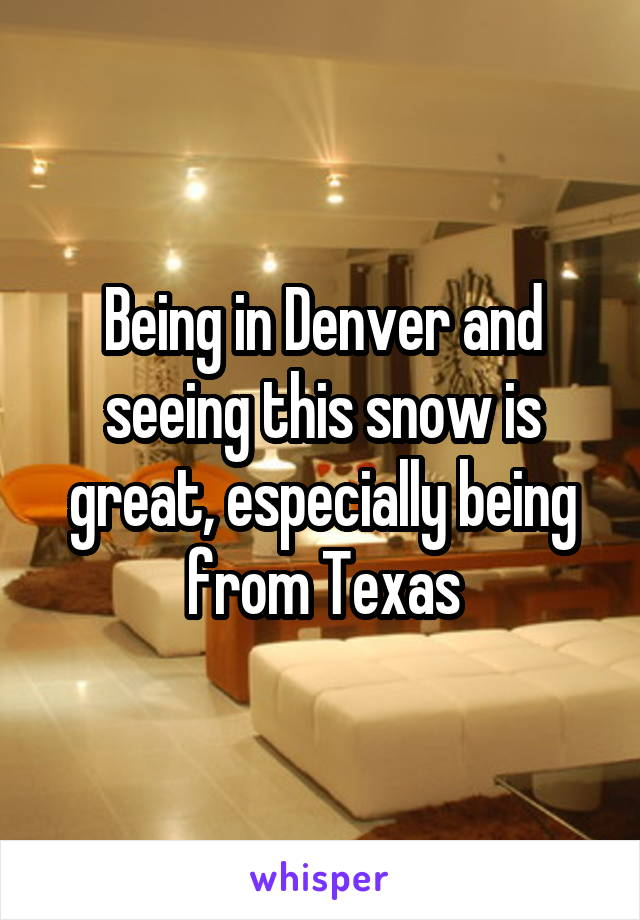 Being in Denver and seeing this snow is great, especially being from Texas