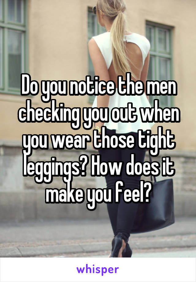Do you notice the men checking you out when you wear those tight leggings? How does it make you feel?