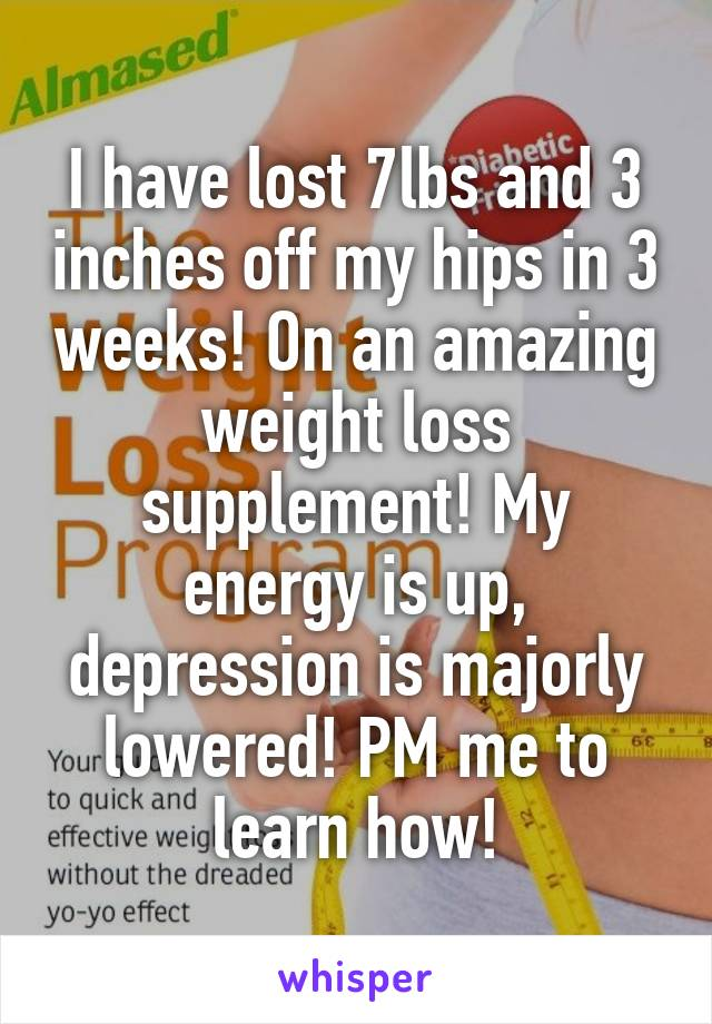 I have lost 7lbs and 3 inches off my hips in 3 weeks! On an amazing weight loss supplement! My energy is up, depression is majorly lowered! PM me to learn how!