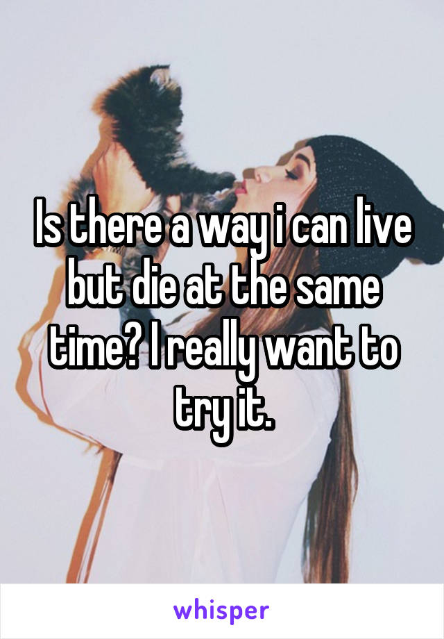 Is there a way i can live but die at the same time? I really want to try it.