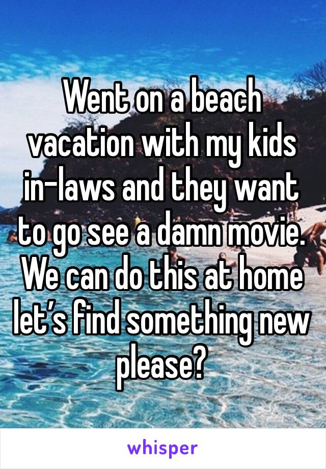 Went on a beach vacation with my kids in-laws and they want to go see a damn movie. We can do this at home let's find something new please?