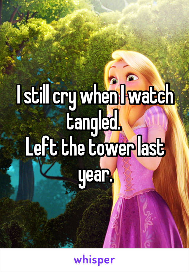 I still cry when I watch tangled.  Left the tower last year.