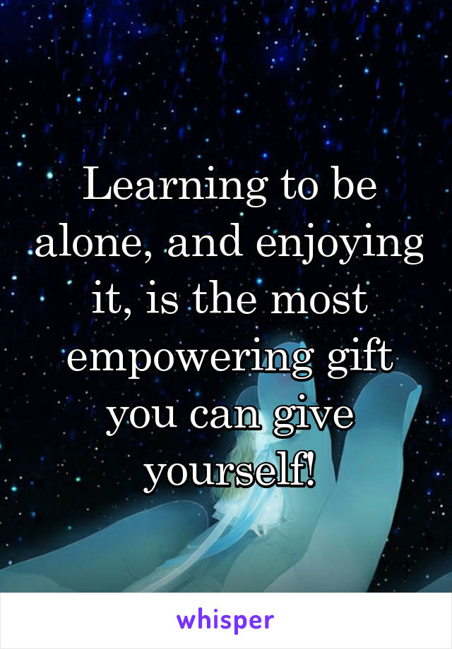 Learning to be alone, and enjoying it, is the most empowering gift you can give yourself!