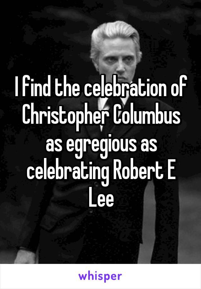 I find the celebration of Christopher Columbus as egregious as celebrating Robert E Lee
