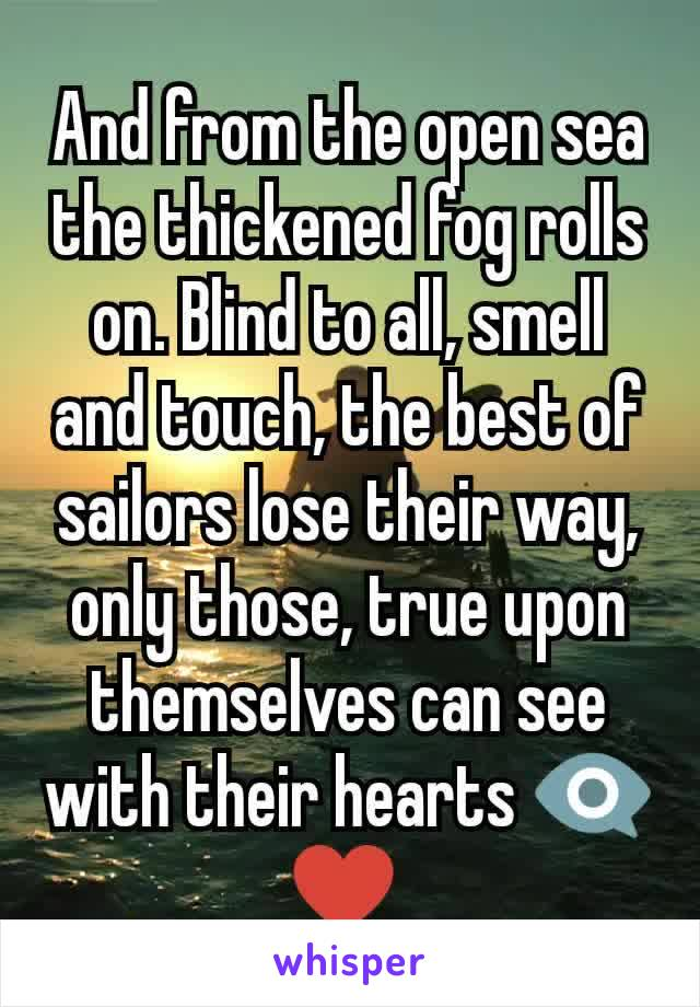 And from the open sea the thickened fog rolls on. Blind to all, smell and touch, the best of sailors lose their way, only those, true upon themselves can see with their hearts 👁🗨 ♥