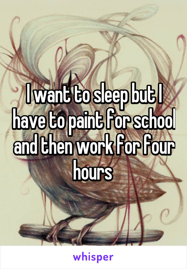 I want to sleep but I have to paint for school and then work for four hours