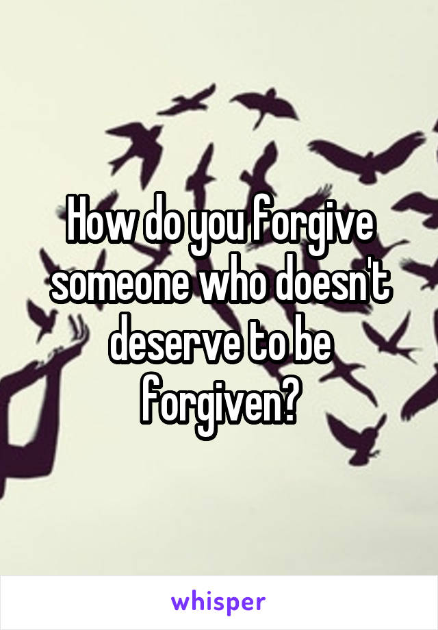 How do you forgive someone who doesn't deserve to be forgiven?