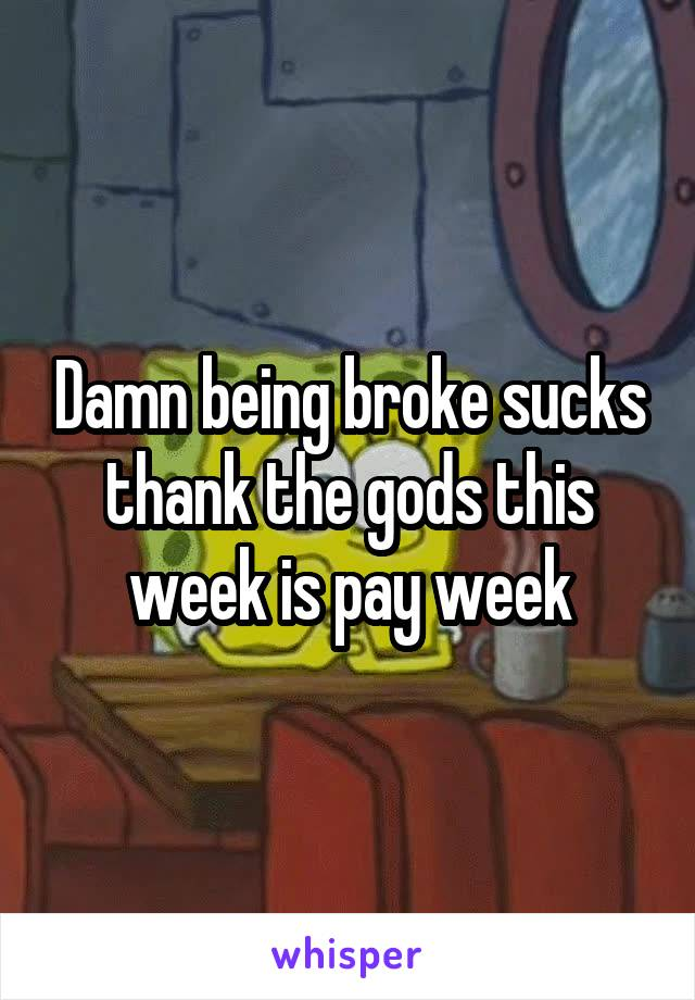 Damn being broke sucks thank the gods this week is pay week