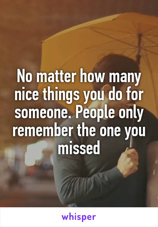 No matter how many nice things you do for someone. People only remember the one you missed