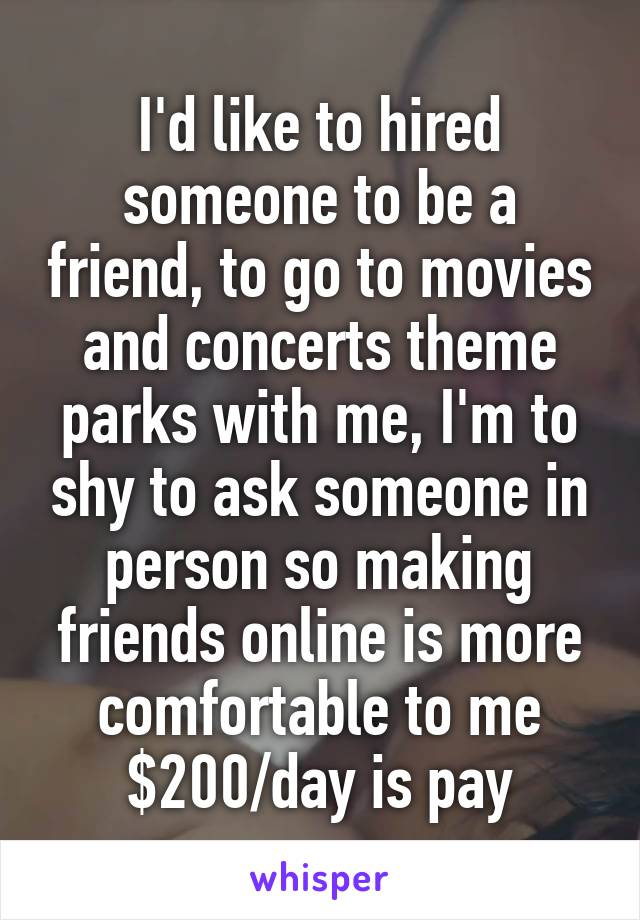 I'd like to hired someone to be a friend, to go to movies and concerts theme parks with me, I'm to shy to ask someone in person so making friends online is more comfortable to me $200/day is pay