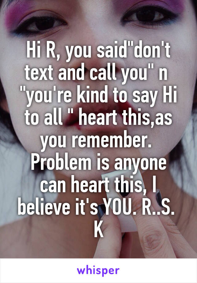 "Hi R, you said""don't text and call you"" n  ""you're kind to say Hi to all "" heart this,as you remember.  Problem is anyone can heart this, I believe it's YOU. R..S.  K"
