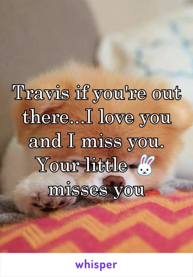 Travis if you're out there...I love you and I miss you. Your little 🐰 misses you