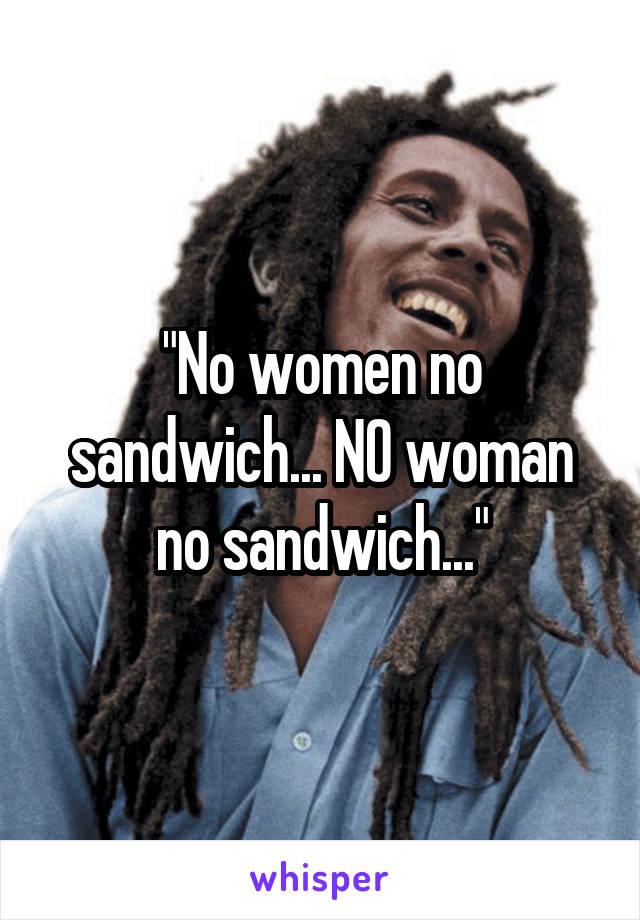 """No women no sandwich... NO woman no sandwich..."""