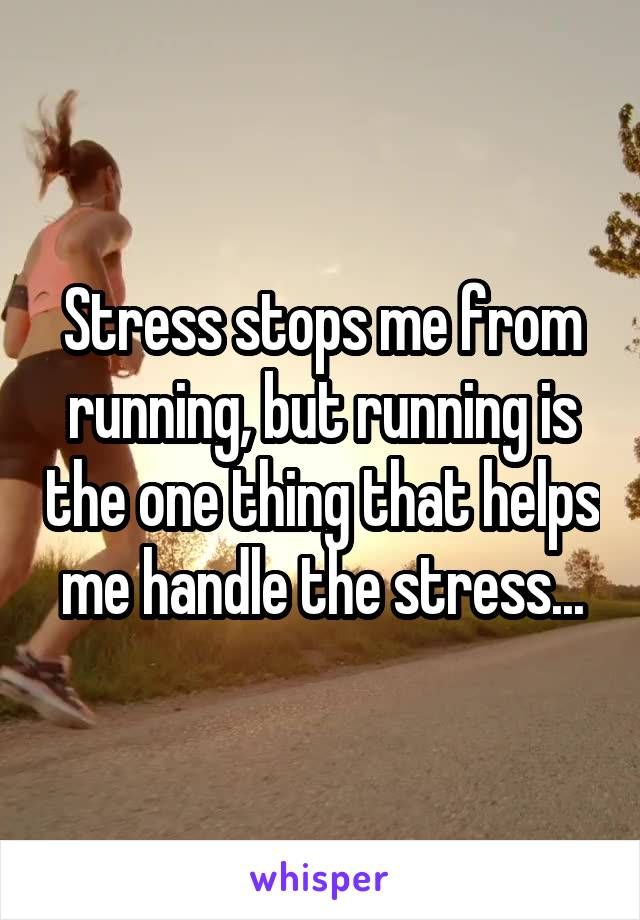 Stress stops me from running, but running is the one thing that helps me handle the stress...