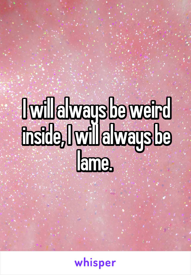 I will always be weird inside, I will always be lame.