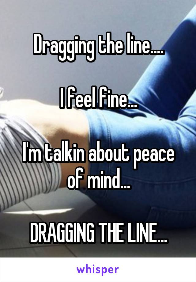 Dragging the line....  I feel fine...  I'm talkin about peace of mind...  DRAGGING THE LINE...