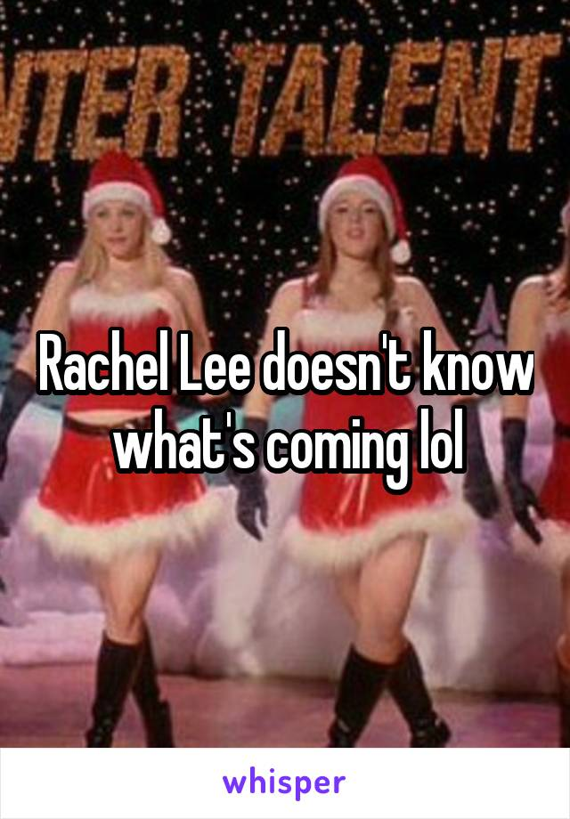 Rachel Lee doesn't know what's coming lol