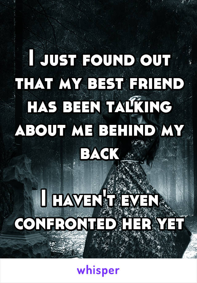 I just found out that my best friend has been talking about me behind my back  I haven't even confronted her yet