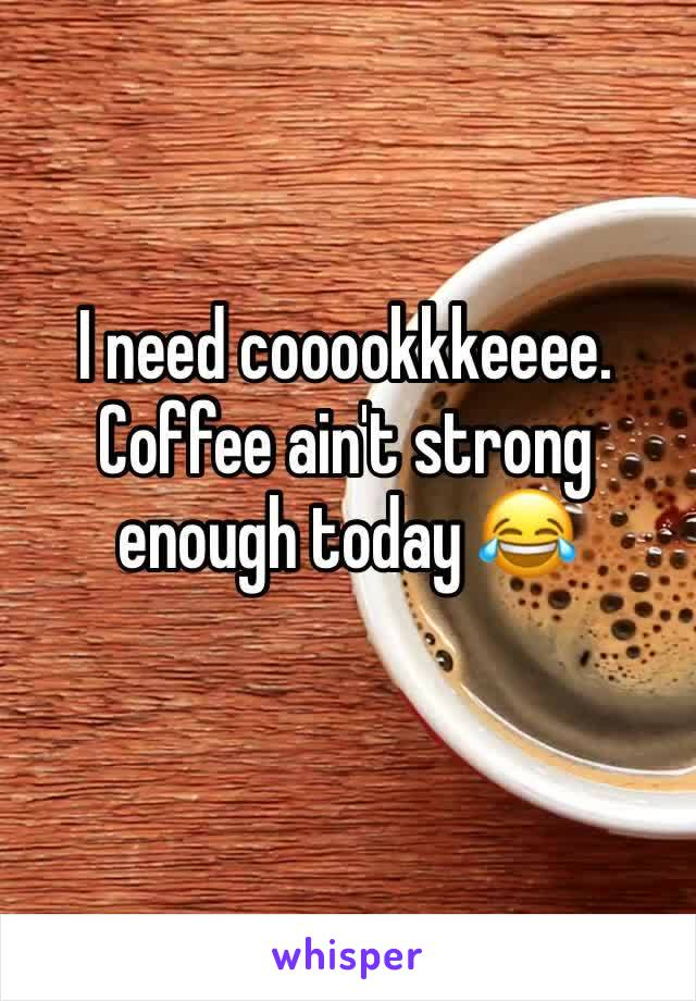 I need cooookkkeeee. Coffee ain't strong enough today 😂