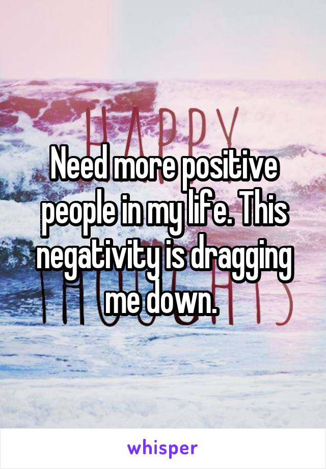 Need more positive people in my life. This negativity is dragging me down.