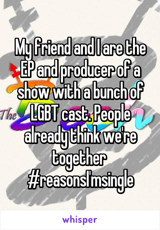 My friend and I are the EP and producer of a show with a bunch of LGBT cast. People already think we're together  #reasonsI'msingle